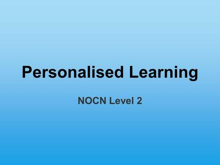 Personalised Learning NOCN Level 2. Scheme of Work Session 1 Session 2 Induction Modules Use of ILT Design a Learning Area Focussed assessment Formal.