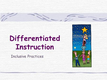 Differentiated Instruction Inclusive Practices. 2 Agenda Key Principles of Differentiated Instruction The Heart of Differentiation: What, Why, How, Who.