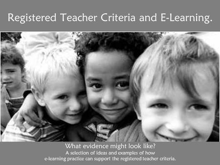 Registered Teacher Criteria and E-Learning. What evidence might look like? A selection of ideas and examples of how e-learning practice can support the.