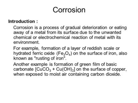 Corrosion Introduction : Corrosion is a process of gradual deterioration or eating away of a metal from its surface due to the unwanted chemical or electrochemical.