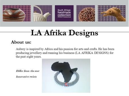 LA Afrika Designs About us: Aubrey is inspired by Africa and his passion for arts and crafts. He has been producing jewellery and running his business.