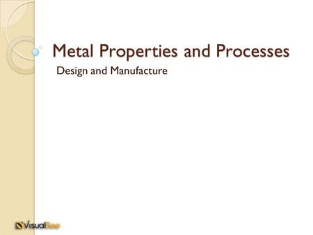 Metal Properties and Processes Design and Manufacture.