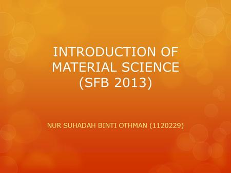 INTRODUCTION OF MATERIAL SCIENCE (SFB 2013) NUR SUHADAH BINTI OTHMAN (1120229)