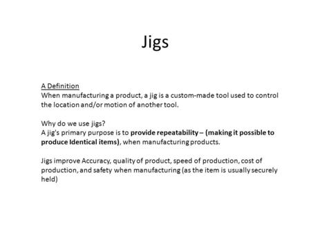 Jigs A Definition When manufacturing a product, a jig is a custom-made tool used to control the location and/or motion of another tool. Why do we use jigs?