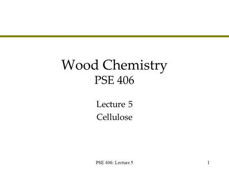 PSE 406: Lecture 51 Wood Chemistry PSE 406 Lecture 5 Cellulose.