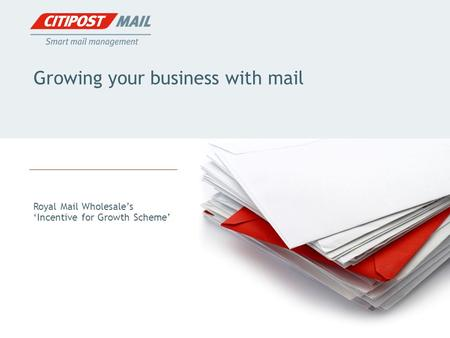 Growing your business with mail Royal Mail Wholesale's 'Incentive for Growth Scheme'
