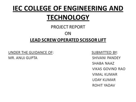 IEC COLLEGE OF ENGINEERING AND TECHNOLOGY PROJECT REPORT ON LEAD SCREW OPERATED SCISSOR LIFT UNDER THE GUIDANCE OF: SUBMITTED BY: MR. ANUJ GUPTA SHIVANI.