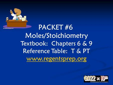 PACKET #6 Moles/Stoichiometry Textbook: Chapters 6 & 9 Reference Table: T & PT www.regentsprep.org.