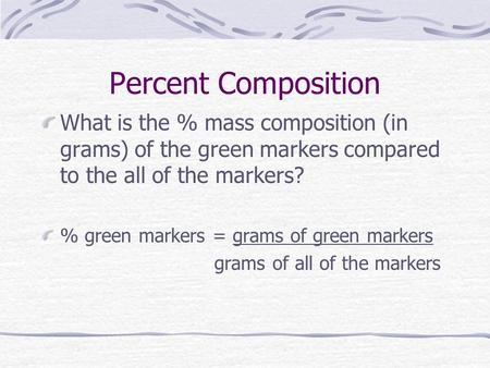 Percent Composition What is the % mass composition (in grams) of the green markers compared to the all of the markers? % green markers = grams of green.