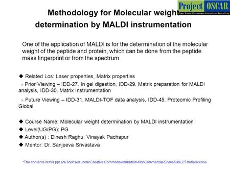 Methodology for Molecular weight determination by MALDI instrumentation One of the application of MALDI is for the determination of the molecular weight.