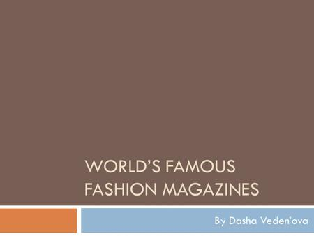 WORLD'S FAMOUS FASHION MAGAZINES By Dasha Veden'ova.