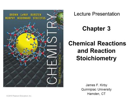 © 2015 Pearson Education, Inc. Chapter 3 Chemical Reactions and Reaction Stoichiometry James F. Kirby Quinnipiac University Hamden, CT Lecture Presentation.