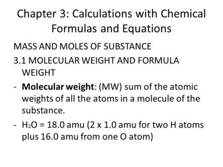 Chapter 3: Calculations with Chemical Formulas and Equations MASS AND MOLES OF SUBSTANCE 3.1 MOLECULAR WEIGHT AND FORMULA WEIGHT -Molecular weight: (MW)