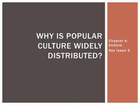 Chapter 4: Culture Key Issue 3 WHY IS POPULAR CULTURE WIDELY DISTRIBUTED?