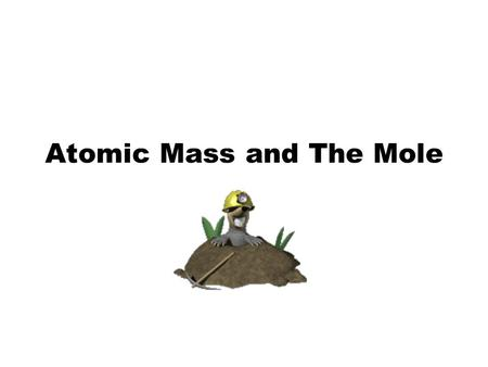 Atomic Mass and The Mole Topic: AMU's & Atomic Mass Objectives: Day 1 of 3 To learn how we define 1 amu (atomic mass unit) To learn how we derive atomic.