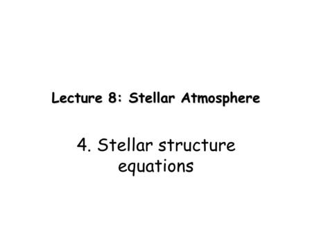 Lecture 8: Stellar Atmosphere 4. Stellar structure equations.