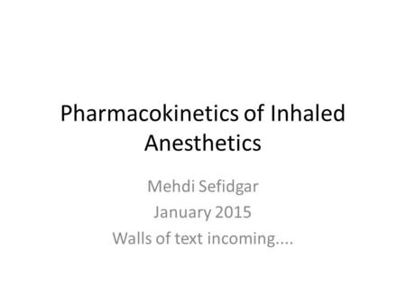 Pharmacokinetics of Inhaled Anesthetics Mehdi Sefidgar January 2015 Walls of text incoming....