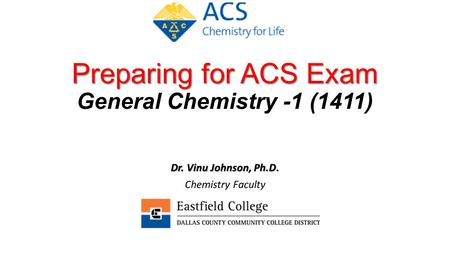 Preparing for ACS Exam Preparing for ACS Exam General Chemistry -1 (1411) Dr. Vinu Johnson, Ph.D. Chemistry Faculty.
