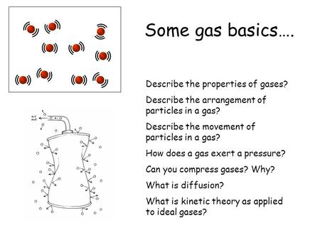 Some gas basics…. Describe the properties of gases? Describe the arrangement of particles in a gas? Describe the movement of particles in a gas? How does.