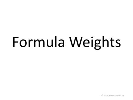 © 2009, Prentice-Hall, Inc. Formula Weights. © 2009, Prentice-Hall, Inc. Formula Weight (FW) A formula weight is the sum of the atomic weights for the.