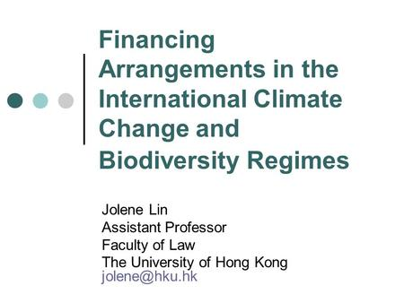 Financing Arrangements in the International Climate Change and Biodiversity Regimes Jolene Lin Assistant Professor Faculty of Law The University of Hong.