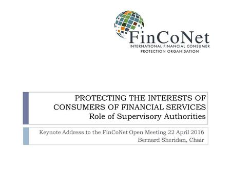PROTECTING THE INTERESTS OF CONSUMERS OF FINANCIAL SERVICES Role of Supervisory Authorities Keynote Address to the FinCoNet Open Meeting 22 April 2016.