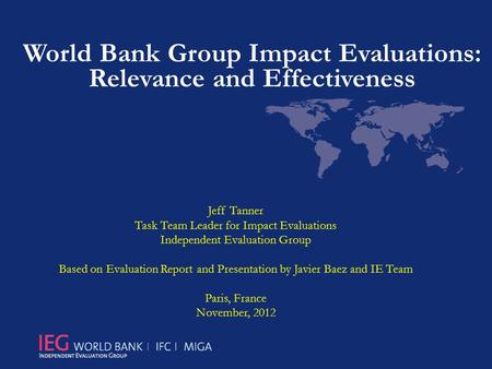 World Bank Group Impact Evaluations: Relevance and Effectiveness Jeff Tanner Task Team Leader for Impact Evaluations Independent Evaluation Group Based.