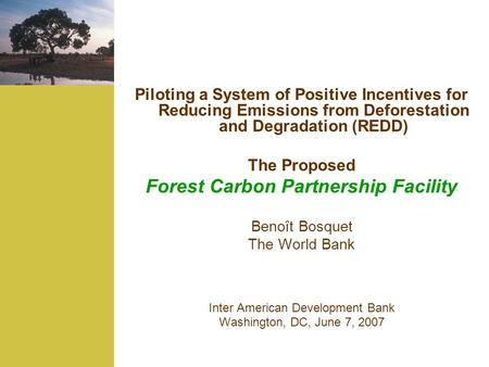 Piloting a System of Positive Incentives for Reducing Emissions from Deforestation and Degradation (REDD) The Proposed Forest Carbon Partnership Facility.