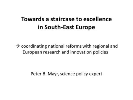 Towards a staircase to excellence in South-East Europe  coordinating national reforms with regional and European research and innovation policies Peter.