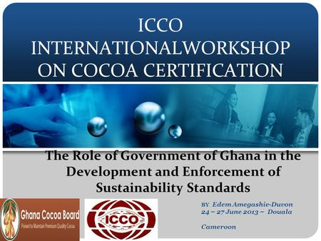 ICCO INTERNATIONALWORKSHOP ON COCOA CERTIFICATION The Role of Government of Ghana in the Development and Enforcement of Sustainability Standards BY : Edem.