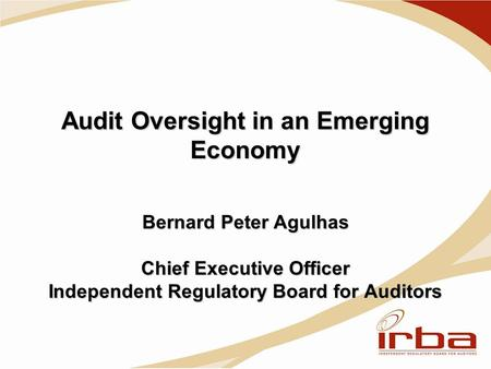 Audit Oversight in an Emerging Economy Bernard Peter Agulhas Chief Executive Officer Independent Regulatory Board for Auditors.