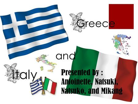 Greece and Italy Presented by : Antoinette, Natsuki, Natsuko, and Mikang.