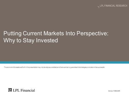 Member FINRA/SIPC LPL FINANCIAL RESEARCH Putting Current Markets Into Perspective: Why to Stay Invested The economic forecasts set forth in the presentation.