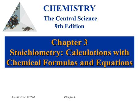 Prentice Hall © 2003Chapter 3 Chapter 3 Stoichiometry: Calculations with Chemical Formulas and Equations CHEMISTRY The Central Science 9th Edition.