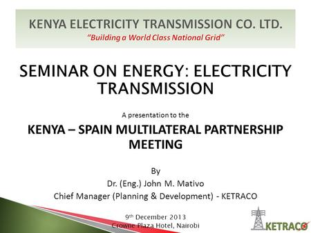 SEMINAR ON ENERGY: ELECTRICITY TRANSMISSION A presentation to the KENYA – SPAIN MULTILATERAL PARTNERSHIP MEETING By Dr. (Eng.) John M. Mativo Chief Manager.