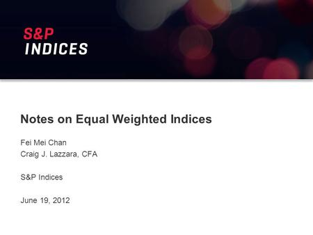 Notes on Equal Weighted Indices Fei Mei Chan Craig J. Lazzara, CFA S&P Indices June 19, 2012.