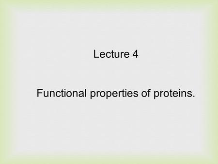 Lecture 4 Functional properties of proteins.. The properties of food proteins are altered by environmental conditions, processing treatments and interactions.