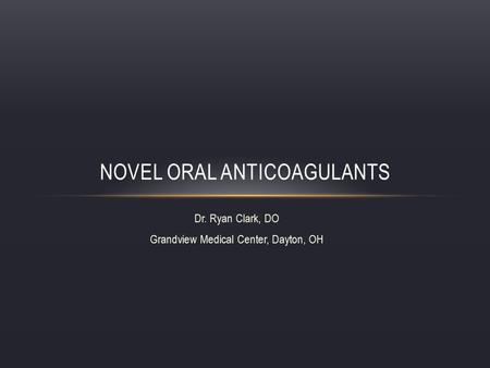 Dr. Ryan Clark, DO Grandview Medical Center, Dayton, OH NOVEL ORAL ANTICOAGULANTS.
