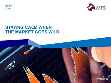 STAYING CALM WHEN THE MARKET GOES WILD Name Title mfsp-staycalm-pres 24678.10 9/15.