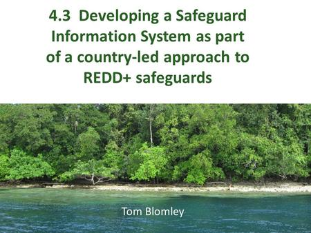 4.3 Developing a Safeguard Information System as part of a country-led approach to REDD+ safeguards Tom Blomley.