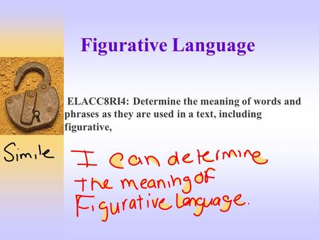 Figurative Language ELACC8RI4: Determine the meaning of words and phrases as they are used in a text, including figurative,