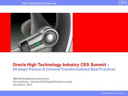 IBM Global Business Services © Copyright IBM Corporation 2010 1 Oracle High Technology Industry CES Summit - Strategic Partner & Channel Transformational.