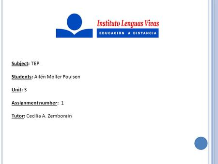Subject: TEP Students: Ailén Moller Poulsen Unit: 3 Assignment number: 1 Tutor: Cecilia A. Zemborain.