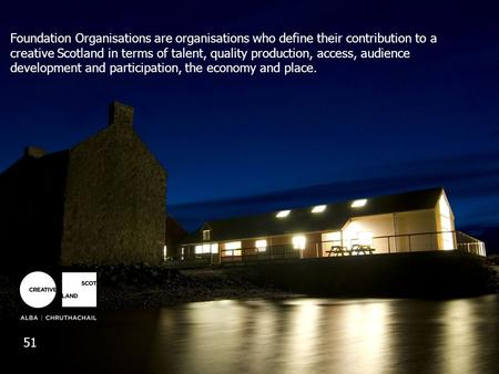 Foundation Organisations are organisations who define their contribution to a creative Scotland in terms of talent, quality production, access, audience.