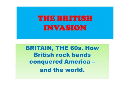 THE BRITISH INVASION BRITAIN, THE 60s. How British rock bands conquered America – and the world.