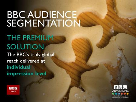 BBC AUDIENCE SEGMENTATION THE PREMIUM SOLUTION The BBC's truly global reach delivered at individual impression level.