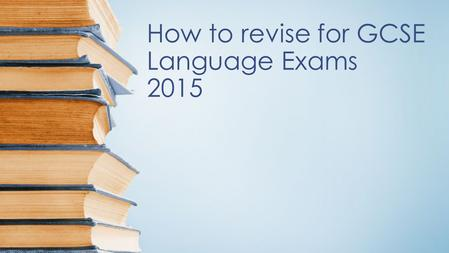 How to revise for GCSE Language Exams 2015. KEY TOPICS Key topics to be revised for L+R exams include: ● Lifestyle: Health and healthy lifestyles; Relationships.