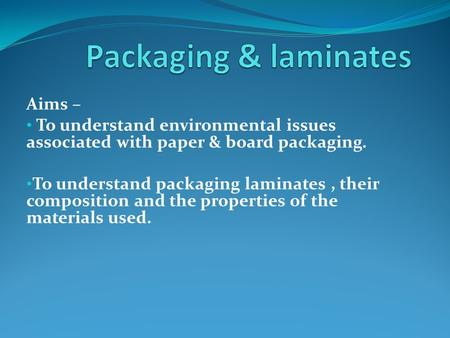 Aims – To understand environmental issues associated with paper & board packaging. To understand packaging laminates, their composition and the properties.