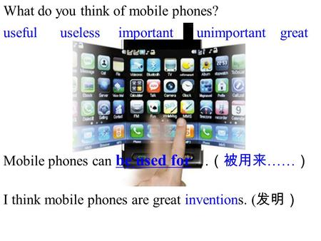 What do you think of mobile phones? importantunimportantusefuluselessgreat Mobile phones can be used for … (被用来 …… ) I think mobile phones are great inventions.