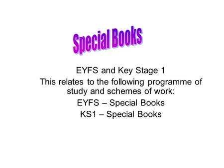 EYFS and Key Stage 1 This relates to the following programme of study and schemes of work: EYFS – Special Books KS1 – Special Books.